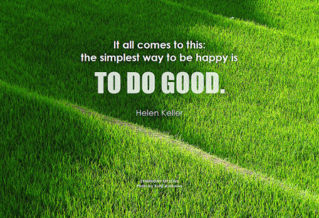 Helen Keller It all comes to this: the simplest way to be happy is to do good