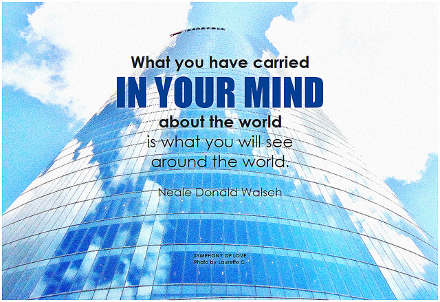 Neale Donald Walsch What you have carried in your mind about the world is what you will see around the world