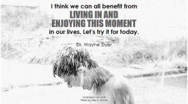 Dr. Wayne Dyer I think we can all benefit from living in and enjoying this moment in our lives. Let's try it for today