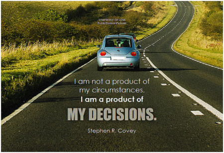 Stephen R. Covey I am not a product of my circumstances. I am a product of my decisions