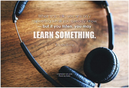 J.P. McEvoy When you talk, you are only repeating what you already know - but if you listen, you may learn something