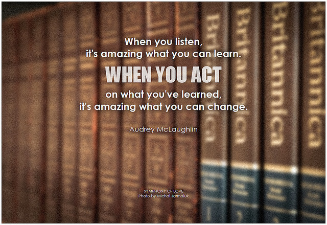 Audrey McLaughlin When you listen, it's amazing what you can learn. When you act on what you've learned, it's amazing what you can change