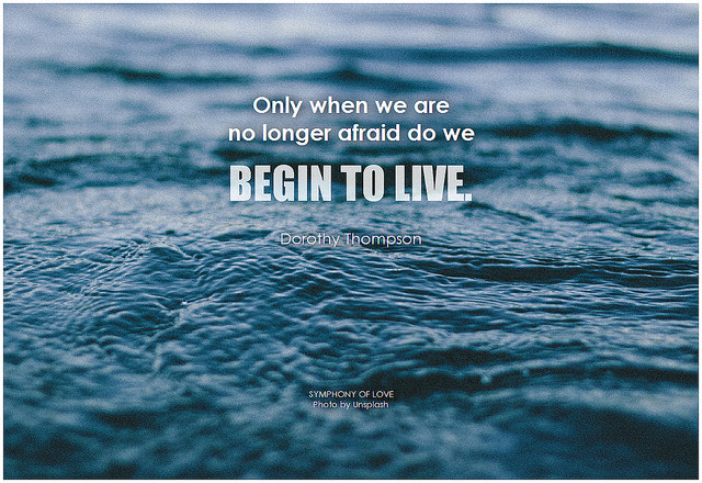 Dorothy Thompson Only when we are no longer afraid do we begin to live