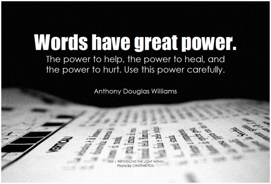 Anthony Douglas Williams Words have great power. The power to help, the power to heal, and the power to hurt. Use this power carefully