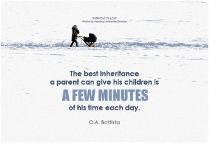 O.A. Battista The best inheritance a parent can give his children is a few minutes of his time each day