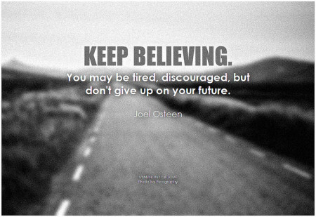 Joel Osteen Keep believing. You may be tired, discouraged, but don't give up on your future