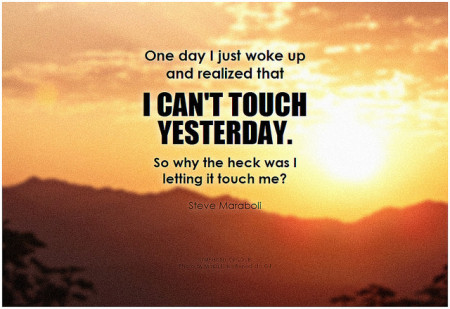 Steve Maraboli One day I just woke up and realized that I can't touch yesterday. So why the heck was I letting it touch me