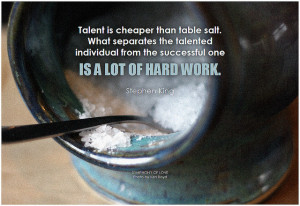 Stephen King Talent is cheaper than table salt. What separates the talented individual from the successful one is a lot of hard work