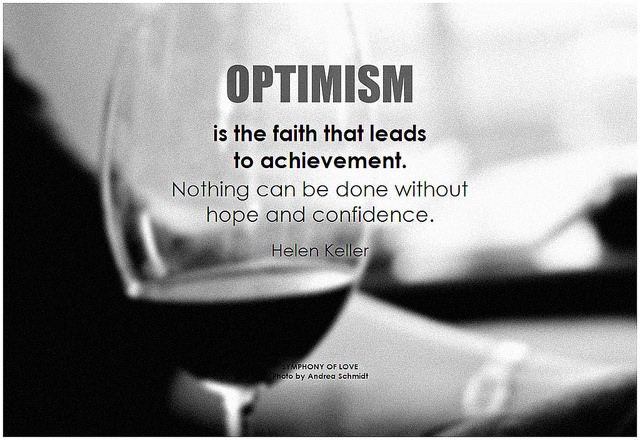 Helen Keller Optimism is the faith that leads to achievement. Nothing can be done without hope and confidence