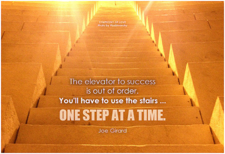 Joe Girard The elevator to success is out of order. You'll have to use the stairs ... one step at a time