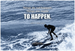 John F. Kennedy Things do not happen. Things are made to happen
