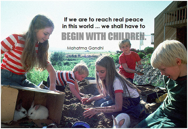 Mahatma Gandhi If we are to reach real peace in this world ... we shall have to begin with children