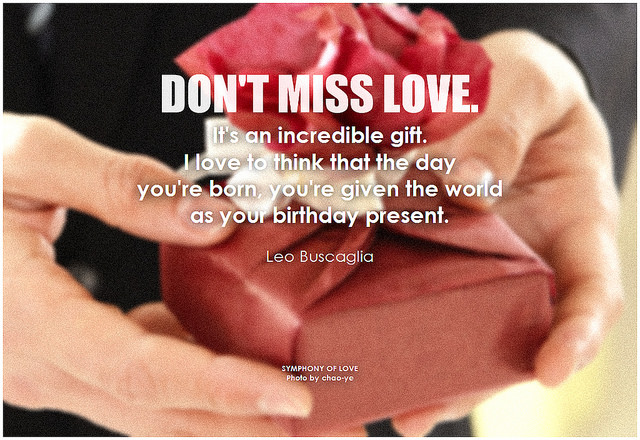 Leo Buscaglia Don't miss love. It's an incredible gift. I love to think that the day you're born, you're given the world as your birthday present