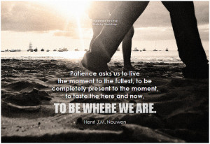 Henri J.M. Nouwen Patience asks us to live the moment to the fullest, to be completely present to the moment, to taste the here and now, to be where we are