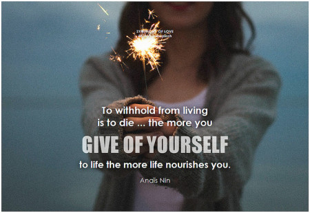 Anaïs Nin To withhold from living is to die ... the more you give of yourself to life the more life nourishes you