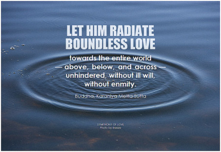 Buddha Let him radiate boundless love towards the entire world - above, below, and across - unhindered, without ill will, without enmity