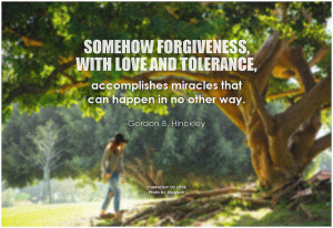 Gordon B. Hinckley Somehow forgiveness, with love and tolerance, accomplishes miracles that can happen in no other way