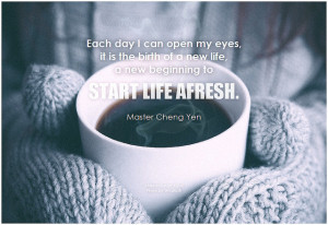 Master Cheng Yen Each day I can open my eyes, it is the birth of a new life, a new beginning to start life afresh