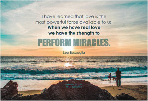 Leo Buscaglia I have learned that love is the most powerful force available to us. When we have real love we have the strength to perform miracles