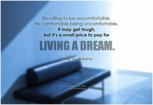 Peter McWilliams Be willing to be uncomfortable. Be comfortable being uncomfortable. It may get tough, but it's a small price to pay for living a dream