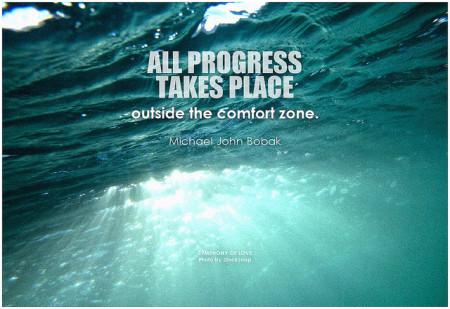 Michael John Bobak All progress takes place outside the comfort zone