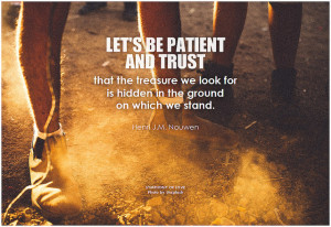 Henri J.M. Nouwen Let's be patient and trust that the treasure we look for is hidden in the ground on which we stand