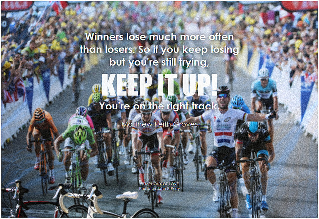 Matthew Keith Groves Winners lose much more often than losers. So if you keep losing but you're still trying, keep it up! You're on the right track