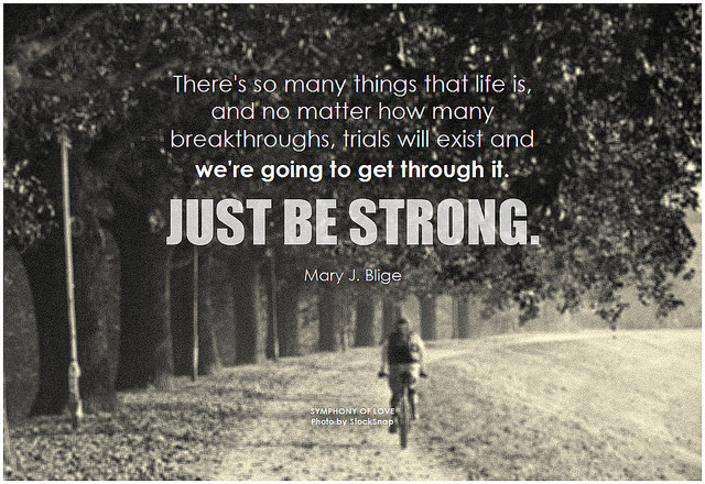 There's so many things that life is, and no matter how many breakthroughs, trials will exist and we're going to get through it. Just be strong
