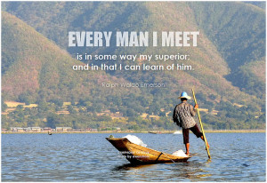 Ralph Waldo Emerson Every man I meet is in some way my superior; and in that I can learn of him