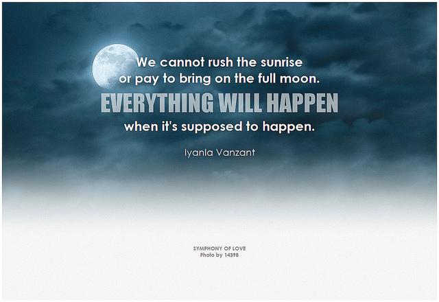 Iyanla Vanzant We cannot rush the sunrise or pay to bring on the full moon. Everything will happen when it's supposed to happen