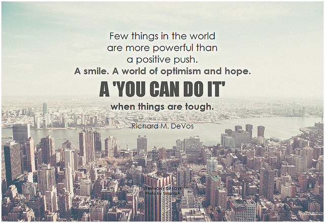 Richard M. DeVos Few things in the world are more powerful than a positive push. A smile. A world of optimism and hope. A 'you can do it' when things are tough