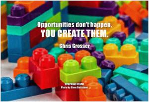 Chris Grosser Opportunities don't happen, you create them