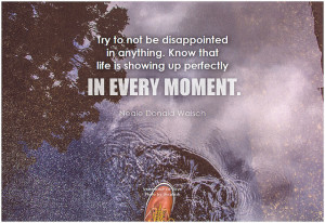 Neale Donald Walsch Try to not be disappointed in anything. Know that life is showing up perfectly in every moment