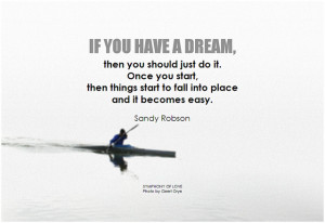 Sandy Robson If you have a dream, then you should just do it. Once you start, then things start to fall into place and it becomes easy