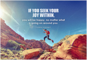 Iyanla Vanzant If you seek your joy within, you will be happy, no matter what is going on around you
