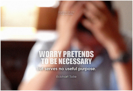 Eckhart Tolle Worry pretends to be necessary but serves no useful purpose