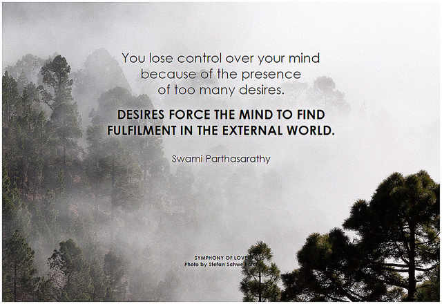 Swami Parthasarathy You lose control over your mind because of the presence of too many desires. Desires force the mind to find fulfilment in the external world