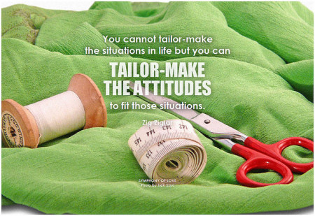 Zig Ziglar You cannot tailor-make the situations in life but you can tailor-make the attitudes to fit those situations