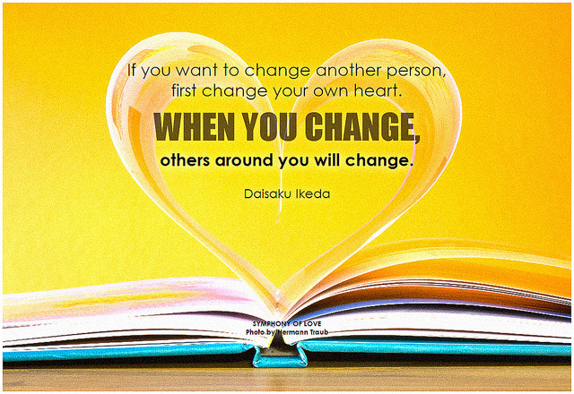 Daisaku Ikeda If you want to change another person, first change your own heart. When you change, others around you will change