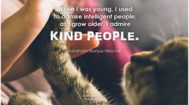 Abraham Joshua Heschel When I was young, I used to admire intelligent people, as I grow older, I admire kind people