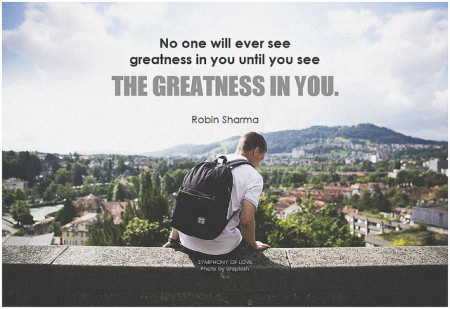 Robin Sharma No one will ever see greatness in you until you see the greatness in you